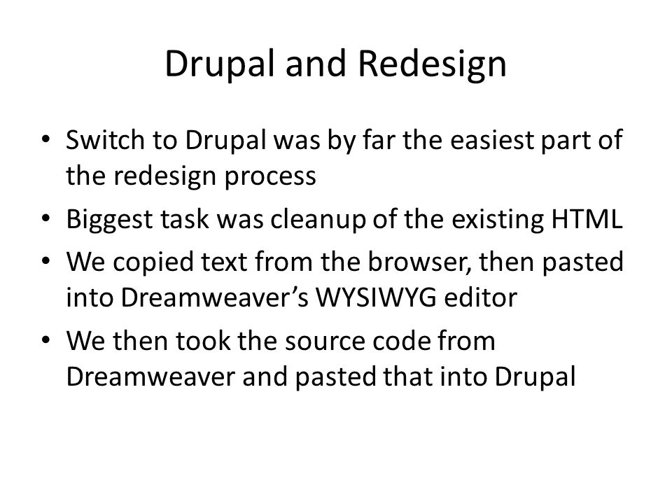 Drupal and Redesign Switch to Drupal was by far the easiest part of the redesign process Biggest task was cleanup of the existing HTML We copied text from the browser, then pasted into Dreamweaver's WYSIWYG editor We then took the source code from Dreamweaver and pasted that into Drupal