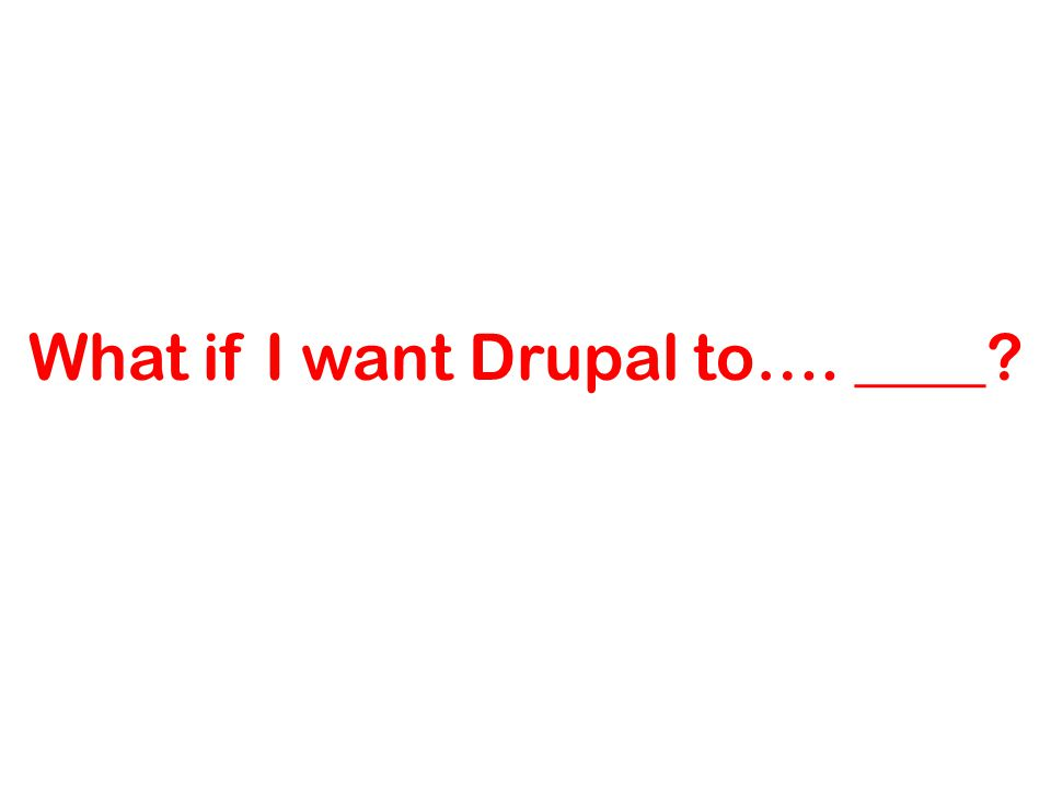 What if I want Drupal to…. ____