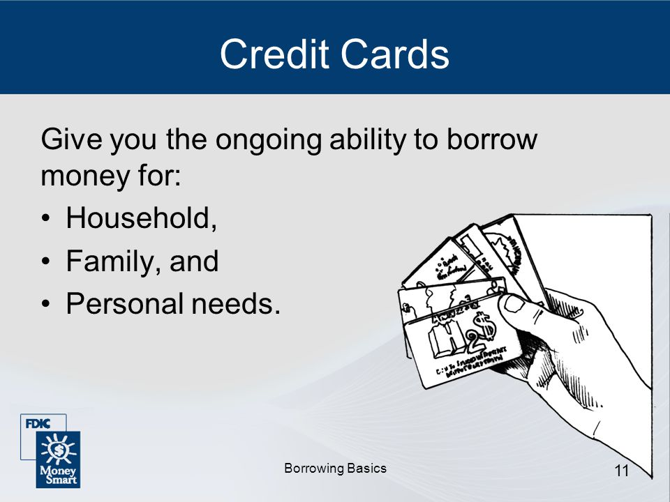 Borrowing Basics 11 Credit Cards Give you the ongoing ability to borrow money for: Household, Family, and Personal needs.
