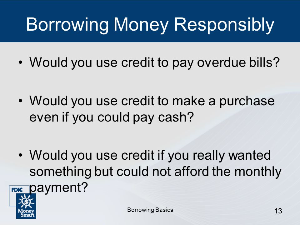 Borrowing Basics 13 Borrowing Money Responsibly Would you use credit to pay overdue bills.