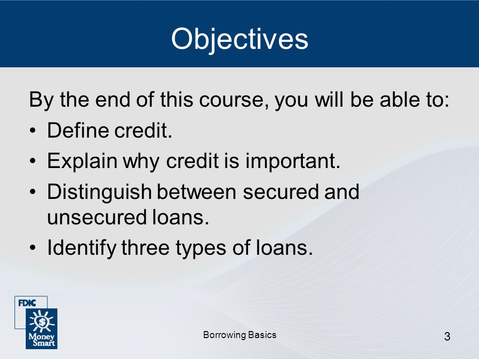 Borrowing Basics 3 Objectives By the end of this course, you will be able to: Define credit.