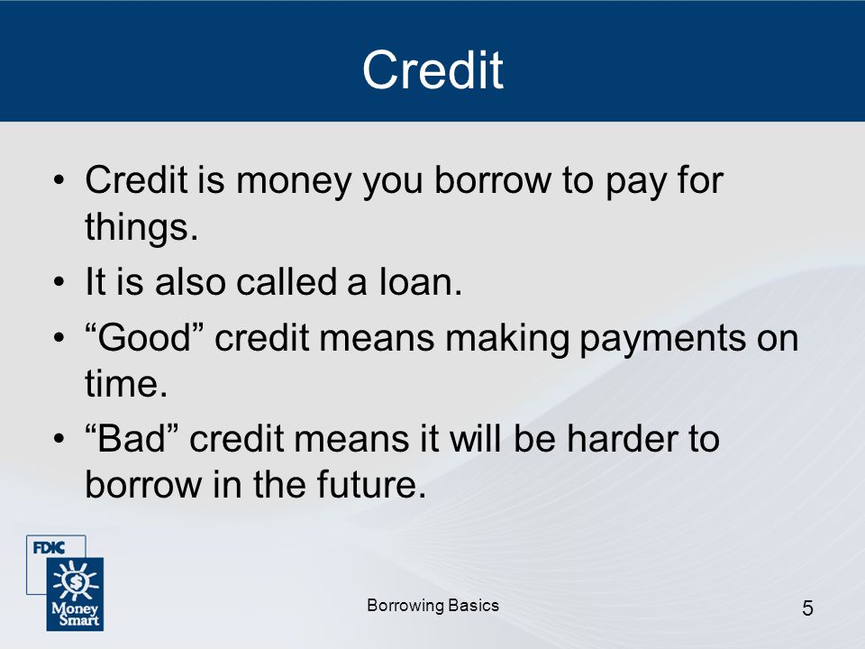 Borrowing Basics 5 Credit Credit is money you borrow to pay for things.