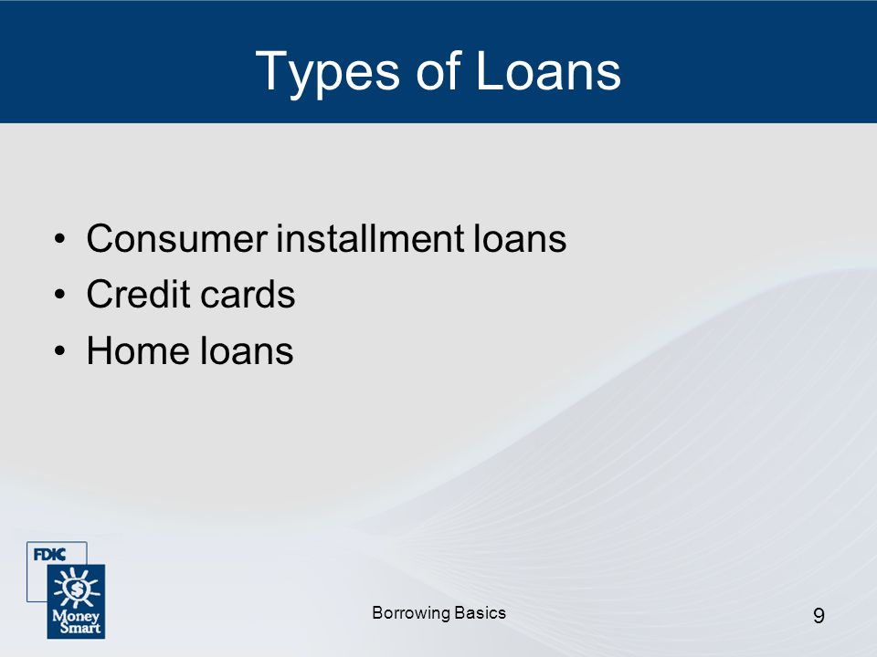 Borrowing Basics 9 Types of Loans Consumer installment loans Credit cards Home loans