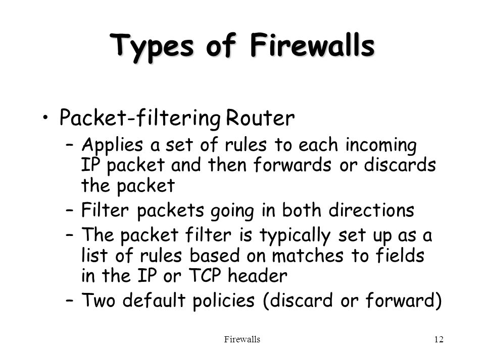 Firewalls12 Types of Firewalls Packet-filtering Router –Applies a set of rules to each incoming IP packet and then forwards or discards the packet –Filter packets going in both directions –The packet filter is typically set up as a list of rules based on matches to fields in the IP or TCP header –Two default policies (discard or forward)