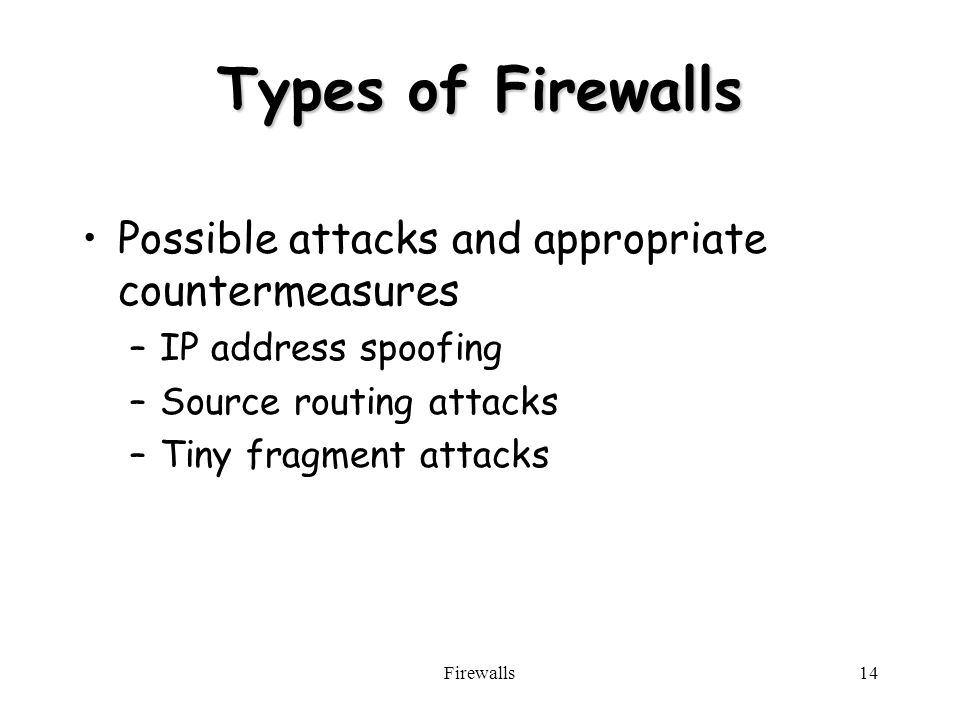 Firewalls14 Types of Firewalls Possible attacks and appropriate countermeasures –IP address spoofing –Source routing attacks –Tiny fragment attacks