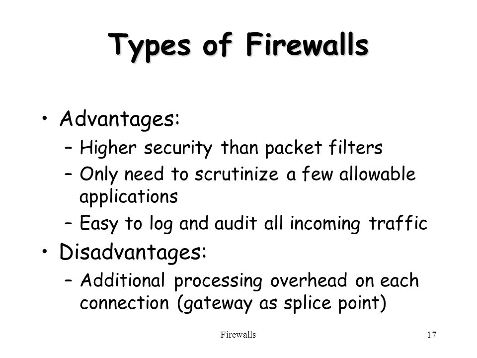 Firewalls17 Types of Firewalls Advantages: –Higher security than packet filters –Only need to scrutinize a few allowable applications –Easy to log and audit all incoming traffic Disadvantages: –Additional processing overhead on each connection (gateway as splice point)