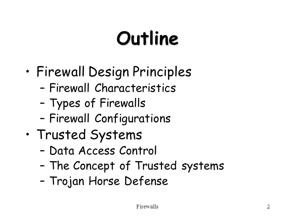 Firewalls2 Outline Firewall Design Principles –Firewall Characteristics –Types of Firewalls –Firewall Configurations Trusted Systems –Data Access Control –The Concept of Trusted systems –Trojan Horse Defense