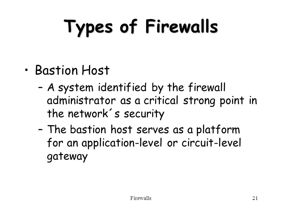 Firewalls21 Types of Firewalls Bastion Host –A system identified by the firewall administrator as a critical strong point in the network´s security –The bastion host serves as a platform for an application-level or circuit-level gateway