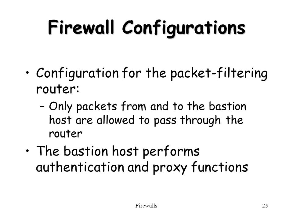Firewalls25 Firewall Configurations Configuration for the packet-filtering router: –Only packets from and to the bastion host are allowed to pass through the router The bastion host performs authentication and proxy functions