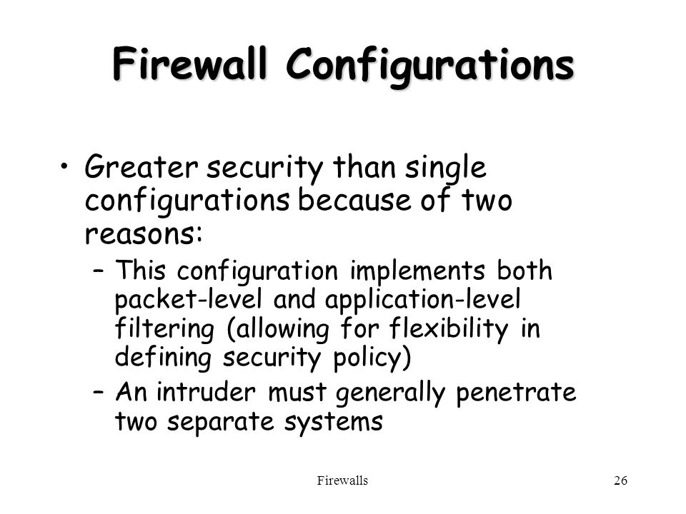 Firewalls26 Firewall Configurations Greater security than single configurations because of two reasons: –This configuration implements both packet-level and application-level filtering (allowing for flexibility in defining security policy) –An intruder must generally penetrate two separate systems