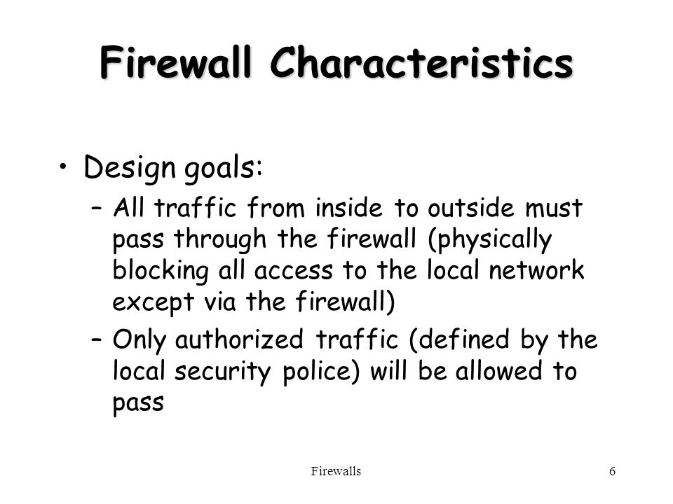 Firewalls6 Firewall Characteristics Design goals: –All traffic from inside to outside must pass through the firewall (physically blocking all access to the local network except via the firewall) –Only authorized traffic (defined by the local security police) will be allowed to pass