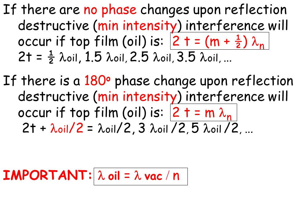 If there are no phase changes upon reflection destructive (min intensity) interference will occur if top film (oil) is: 2 t = (m + ½) n 2t = ½ oil, 1.5 oil, 2.5 oil, 3.5 oil, … If there is a 180 o phase change upon reflection destructive (min intensity) interference will occur if top film (oil) is: 2 t = m n 2t + oil /2 = oil /2, 3 oil /2, 5 oil /2, … IMPORTANT: oil = vac / n