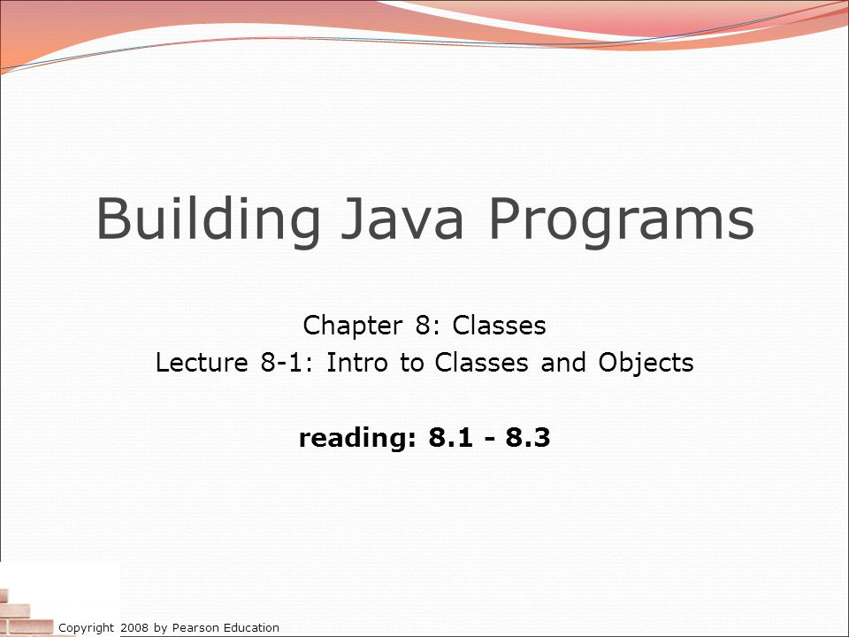 Copyright 2008 by Pearson Education Building Java Programs Chapter 8: Classes Lecture 8-1: Intro to Classes and Objects reading: