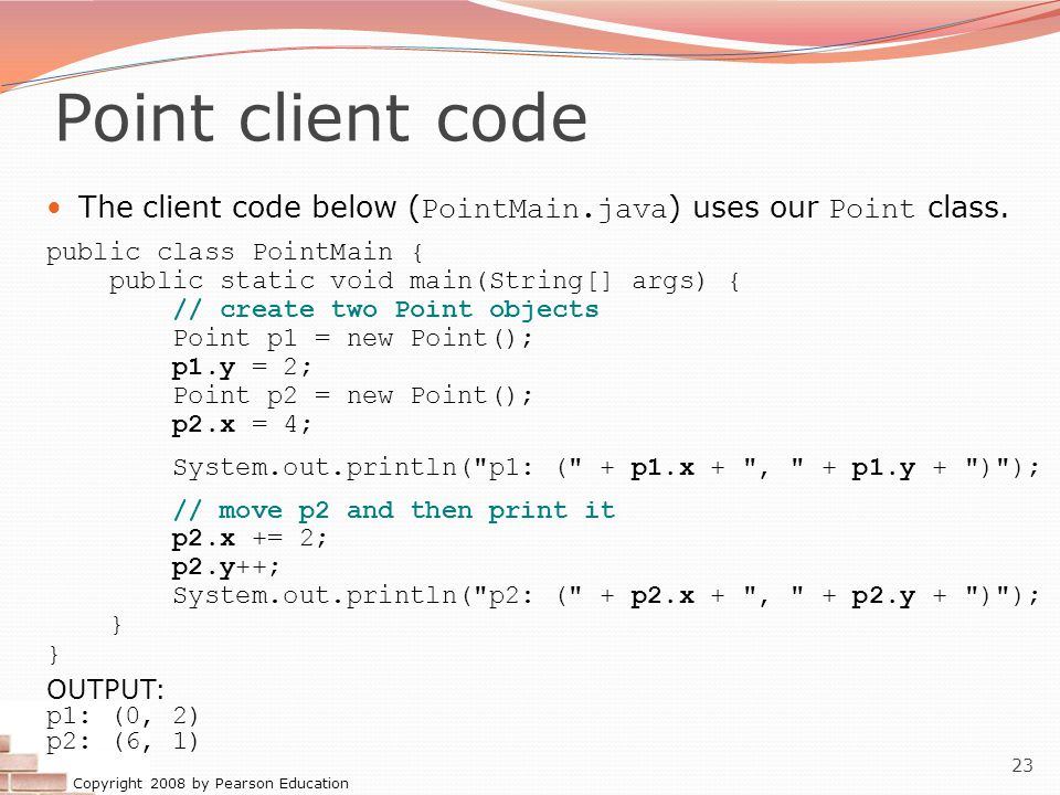 Copyright 2008 by Pearson Education 23 Point client code The client code below ( PointMain.java ) uses our Point class.