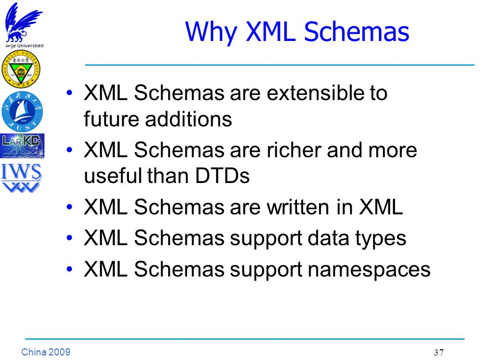 China Why XML Schemas XML Schemas are extensible to future additions XML Schemas are richer and more useful than DTDs XML Schemas are written in XML XML Schemas support data types XML Schemas support namespaces