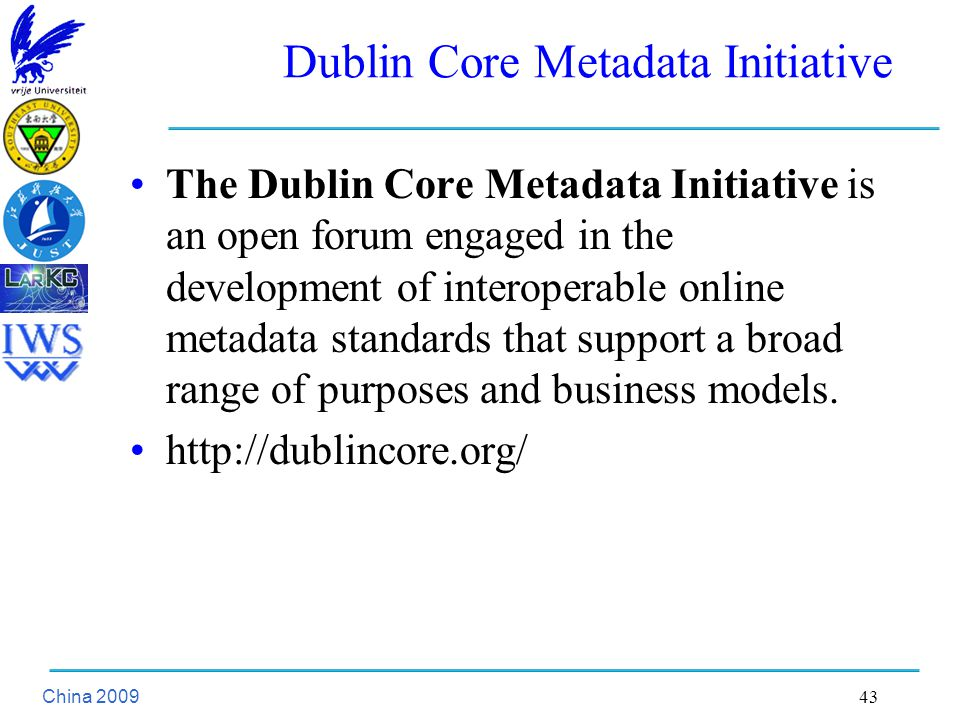 China Dublin Core Metadata Initiative The Dublin Core Metadata Initiative is an open forum engaged in the development of interoperable online metadata standards that support a broad range of purposes and business models.