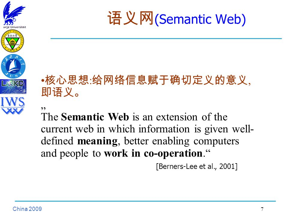 "China 语义网 (Semantic Web) 核心思想 : 给网络信息赋于确切定义的意义, 即语义。 "" The Semantic Web is an extension of the current web in which information is given well- defined meaning, better enabling computers and people to work in co-operation. [Berners-Lee et al., 2001]"