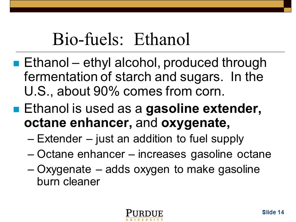 Slide 14 Bio-fuels: Ethanol n Ethanol – ethyl alcohol, produced through fermentation of starch and sugars.