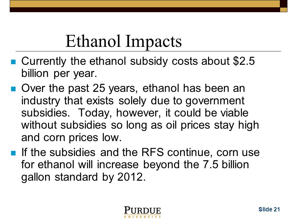 Slide 21 Ethanol Impacts n Currently the ethanol subsidy costs about $2.5 billion per year.