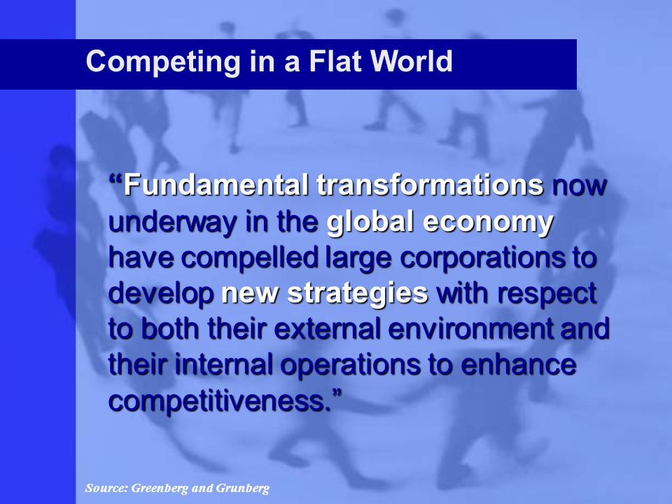 Competing in a Flat World Fundamental transformations now underway in the global economy have compelled large corporations to develop new strategies with respect to both their external environment and their internal operations to enhance competitiveness. Source: Greenberg and Grunberg