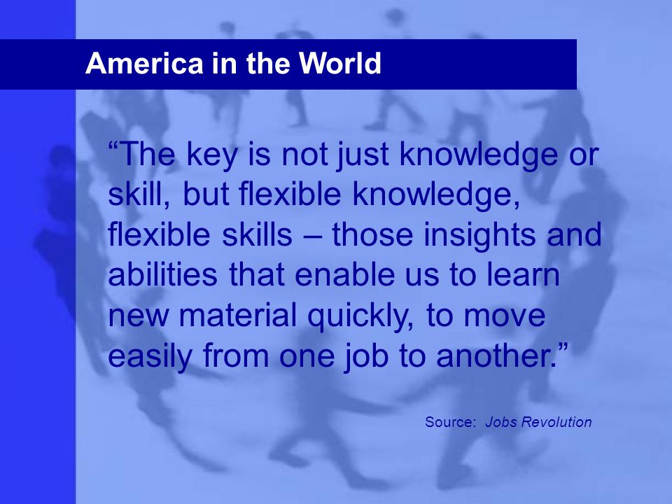 America in the World The key is not just knowledge or skill, but flexible knowledge, flexible skills – those insights and abilities that enable us to learn new material quickly, to move easily from one job to another. Source: Jobs Revolution