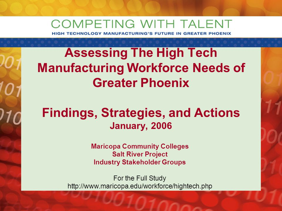 Assessing The High Tech Manufacturing Workforce Needs of Greater Phoenix Findings, Strategies, and Actions January, 2006 Maricopa Community Colleges Salt River Project Industry Stakeholder Groups For the Full Study