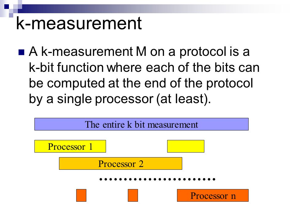 k-measurement A k-measurement M on a protocol is a k-bit function where each of the bits can be computed at the end of the protocol by a single processor (at least).
