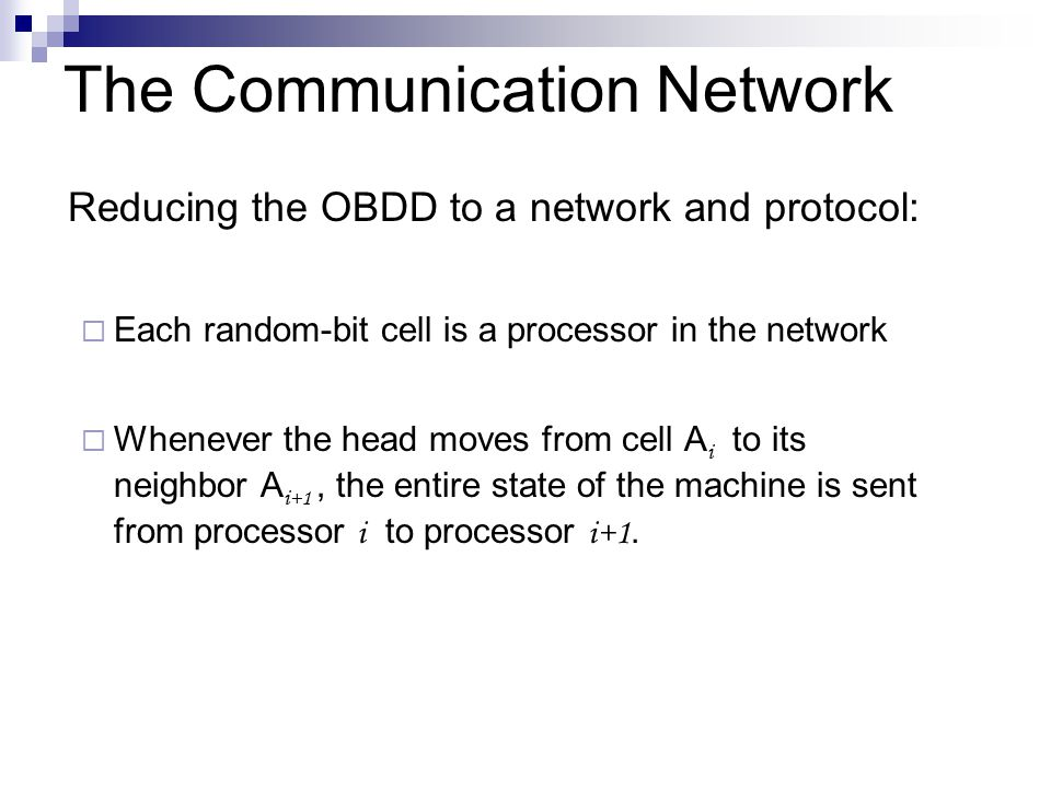 The Communication Network Reducing the OBDD to a network and protocol:  Each random-bit cell is a processor in the network  Whenever the head moves from cell A i to its neighbor A i+1, the entire state of the machine is sent from processor i to processor i+1.