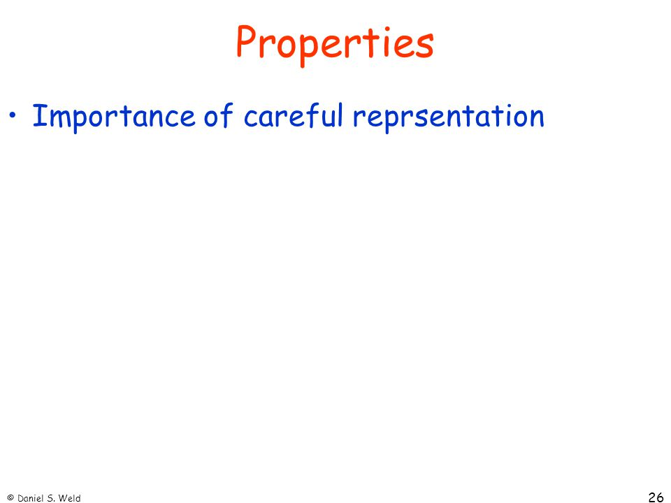 © Daniel S. Weld 26 Properties Importance of careful reprsentation