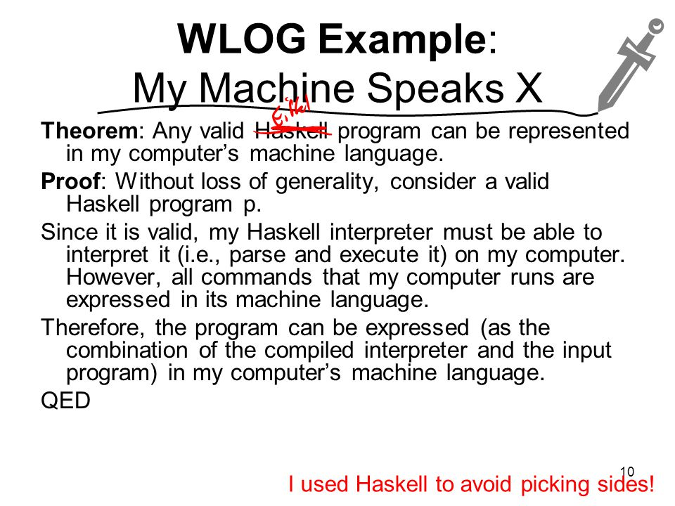 WLOG Example: My Machine Speaks X Theorem: Any valid Haskell program can be represented in my computer's machine language.