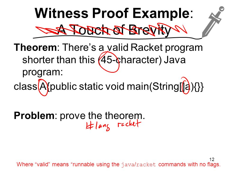 Witness Proof Example: A Touch of Brevity Theorem: There's a valid Racket program shorter than this (45-character) Java program: class A{public static void main(String[]a){}} Problem: prove the theorem.