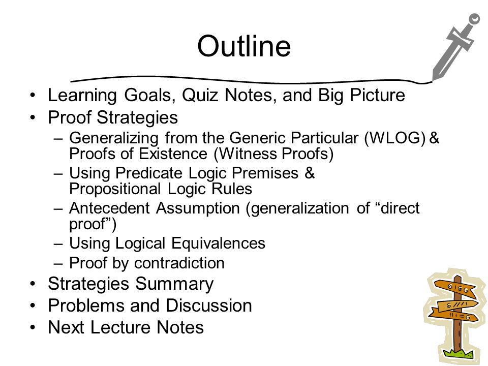 Outline Learning Goals, Quiz Notes, and Big Picture Proof Strategies –Generalizing from the Generic Particular (WLOG) & Proofs of Existence (Witness Proofs) –Using Predicate Logic Premises & Propositional Logic Rules –Antecedent Assumption (generalization of direct proof ) –Using Logical Equivalences –Proof by contradiction Strategies Summary Problems and Discussion Next Lecture Notes 2