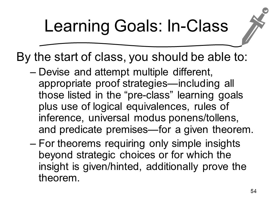 Learning Goals: In-Class By the start of class, you should be able to: –Devise and attempt multiple different, appropriate proof strategies—including all those listed in the pre-class learning goals plus use of logical equivalences, rules of inference, universal modus ponens/tollens, and predicate premises—for a given theorem.