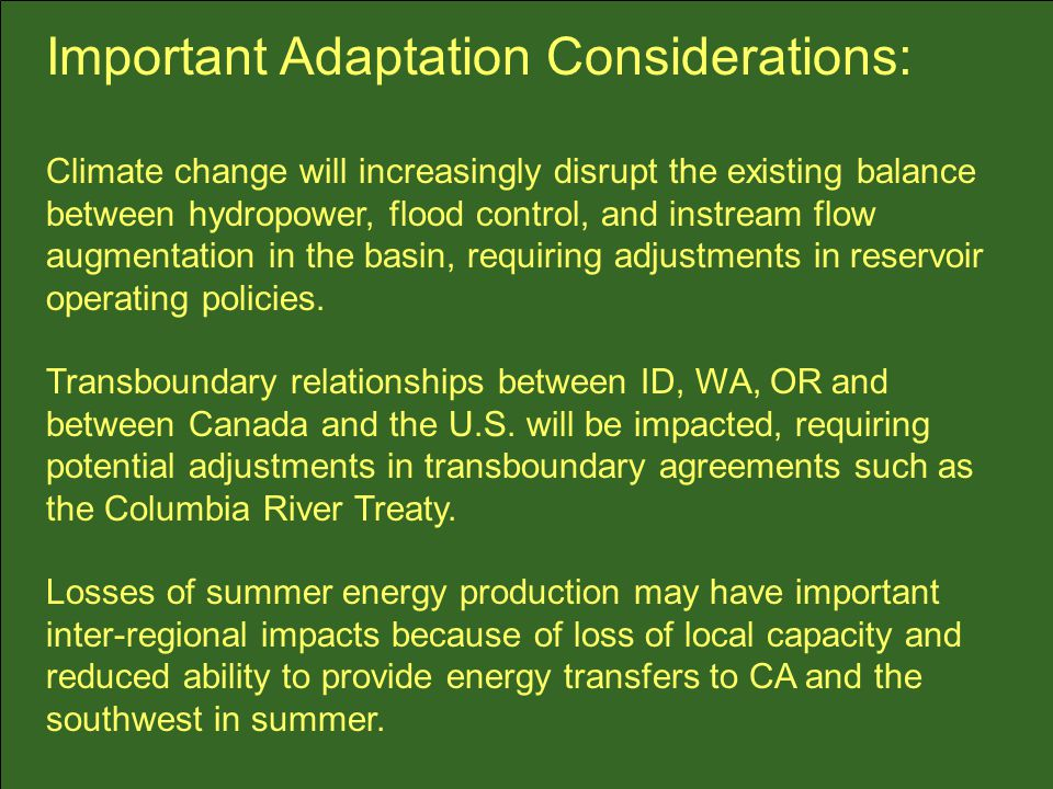 Important Adaptation Considerations: Climate change will increasingly disrupt the existing balance between hydropower, flood control, and instream flow augmentation in the basin, requiring adjustments in reservoir operating policies.