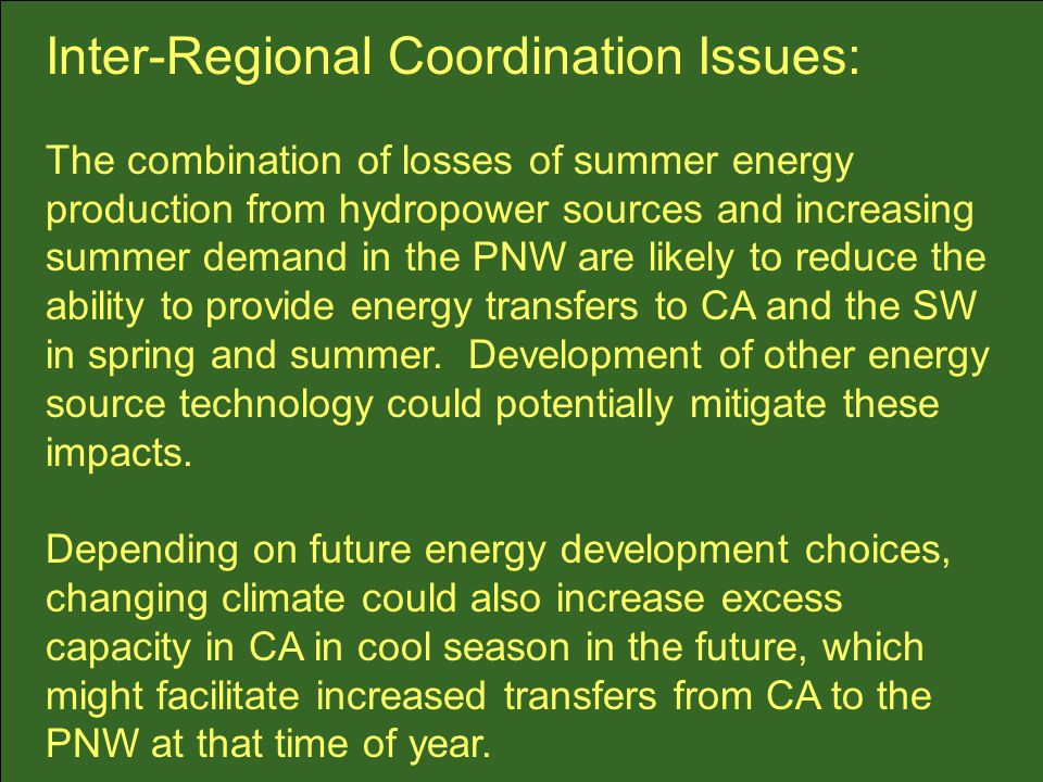 Inter-Regional Coordination Issues: The combination of losses of summer energy production from hydropower sources and increasing summer demand in the PNW are likely to reduce the ability to provide energy transfers to CA and the SW in spring and summer.