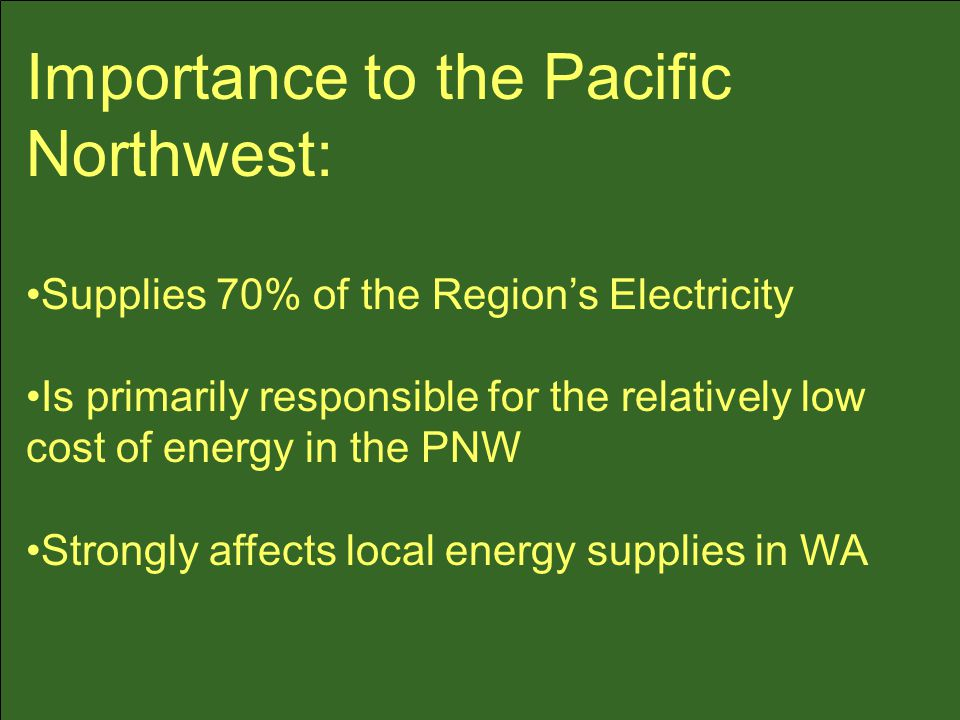 Importance to the Pacific Northwest: Supplies 70% of the Region's Electricity Is primarily responsible for the relatively low cost of energy in the PNW Strongly affects local energy supplies in WA