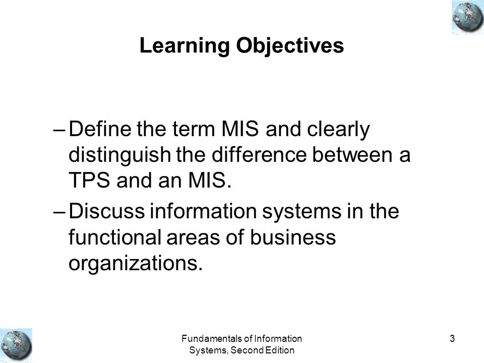 Fundamentals of Information Systems, Second Edition 3 Learning Objectives –Define the term MIS and clearly distinguish the difference between a TPS and an MIS.