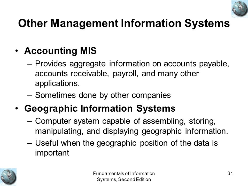 Fundamentals of Information Systems, Second Edition 31 Other Management Information Systems Accounting MIS –Provides aggregate information on accounts payable, accounts receivable, payroll, and many other applications.