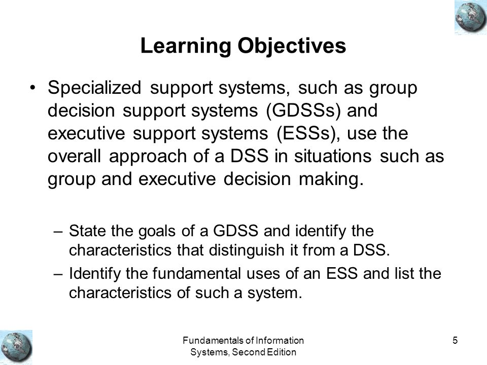 Fundamentals of Information Systems, Second Edition 5 Learning Objectives Specialized support systems, such as group decision support systems (GDSSs) and executive support systems (ESSs), use the overall approach of a DSS in situations such as group and executive decision making.
