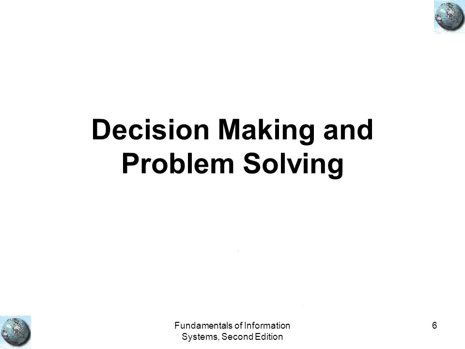 Fundamentals of Information Systems, Second Edition 6 Decision Making and Problem Solving