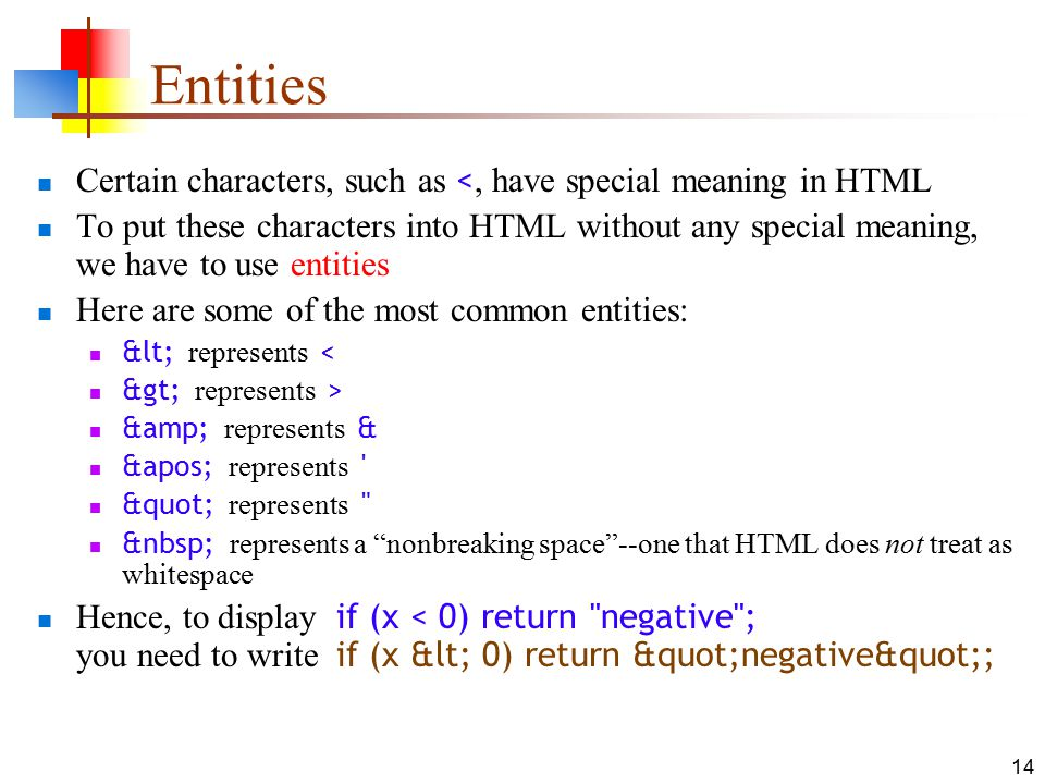 14 Entities Certain characters, such as <, have special meaning in HTML To put these characters into HTML without any special meaning, we have to use entities Here are some of the most common entities: < represents < > represents > & represents & &apos; represents represents represents a nonbreaking space --one that HTML does not treat as whitespace Hence, to display if (x < 0) return negative ; you need to write if (x < 0) return negative ;
