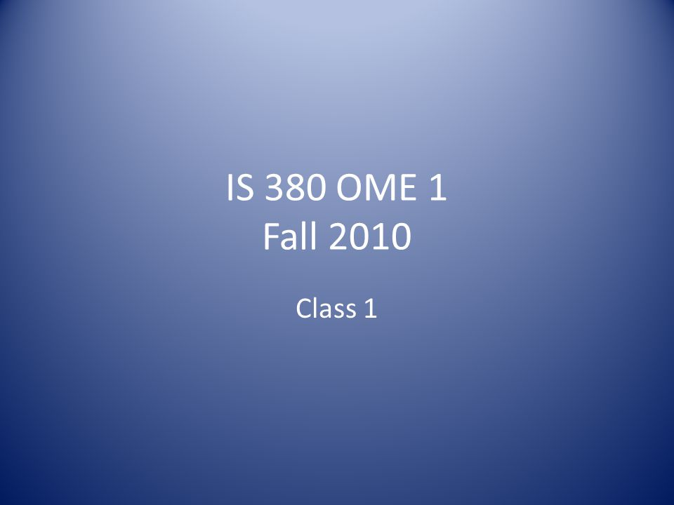 IS 380 OME 1 Fall 2010 Class 1