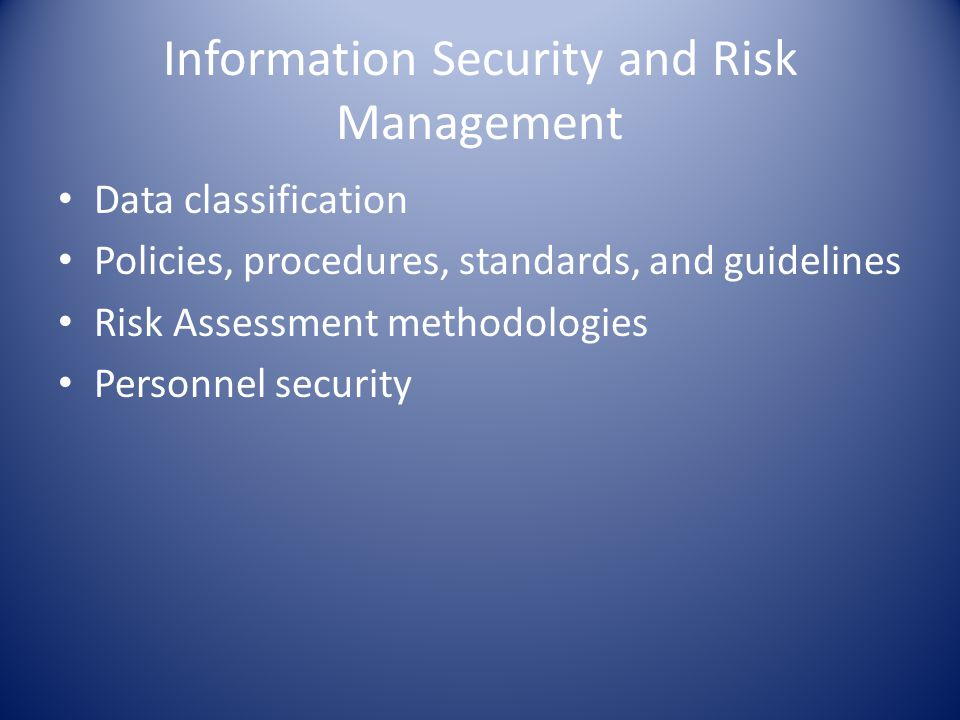 Information Security and Risk Management Data classification Policies, procedures, standards, and guidelines Risk Assessment methodologies Personnel security