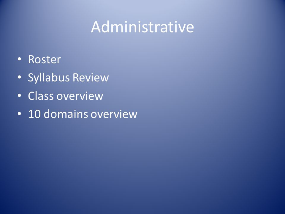 Administrative Roster Syllabus Review Class overview 10 domains overview