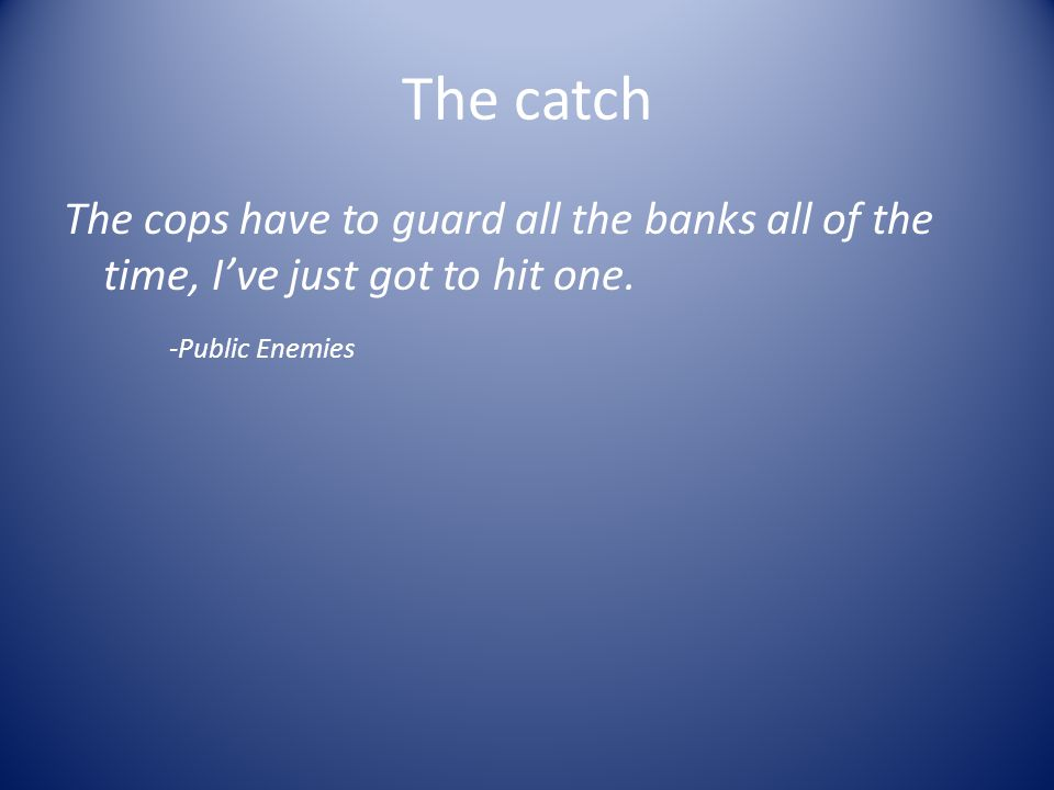 The catch The cops have to guard all the banks all of the time, I've just got to hit one.