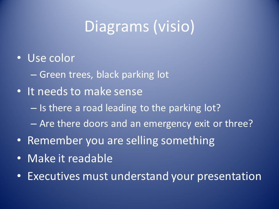 Diagrams (visio) Use color – Green trees, black parking lot It needs to make sense – Is there a road leading to the parking lot.