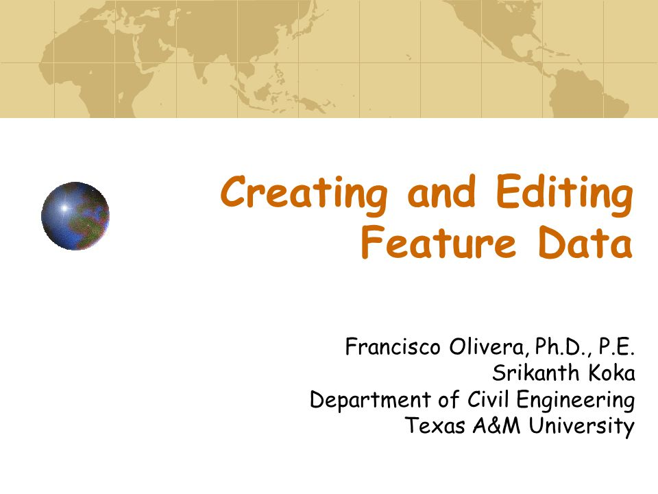 Creating and Editing Feature Data Francisco Olivera, Ph.D., P.E.