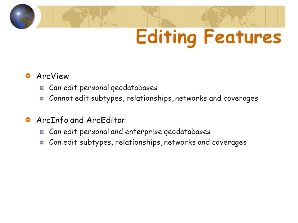 Editing Features ArcView Can edit personal geodatabases Cannot edit subtypes, relationships, networks and coverages ArcInfo and ArcEditor Can edit personal and enterprise geodatabases Can edit subtypes, relationships, networks and coverages
