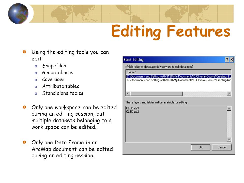 Editing Features Using the editing tools you can edit Shapefiles Geodatabases Coverages Attribute tables Stand alone tables Only one workspace can be edited during an editing session, but multiple datasets belonging to a work space can be edited.