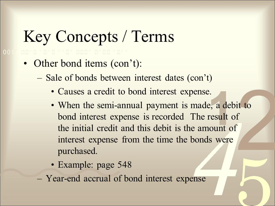 Key Concepts / Terms Other bond items (con't): –Sale of bonds between interest dates (con't) Causes a credit to bond interest expense.